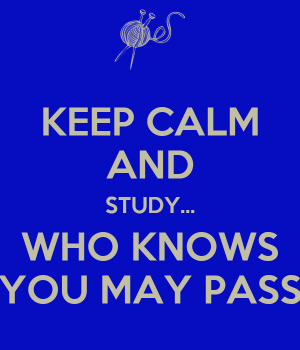 KEEP CALM AND STUDY... WHO KNOWS YOU MAY PASS