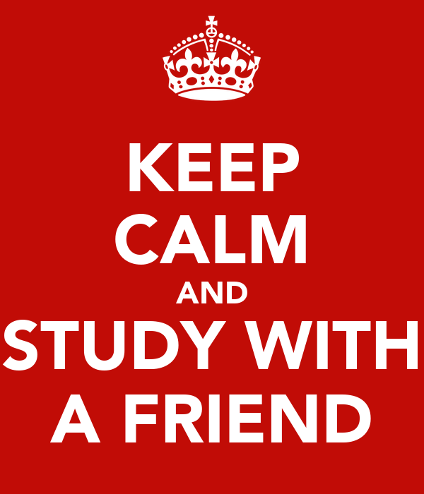 KEEP CALM AND  STUDY WITH  A FRIEND