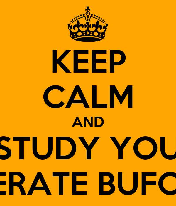 KEEP CALM AND STUDY YOU ILLITERATE BUFOONS!