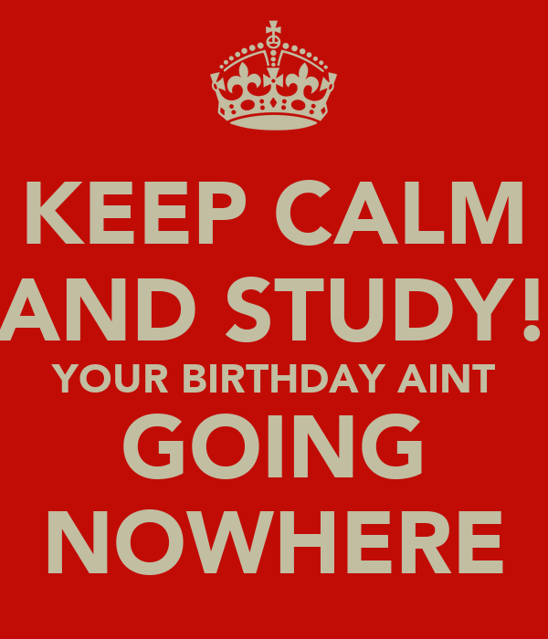 KEEP CALM AND STUDY! YOUR BIRTHDAY AINT GOING NOWHERE