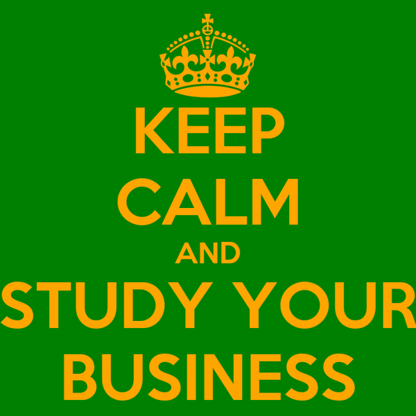 KEEP CALM AND STUDY YOUR BUSINESS