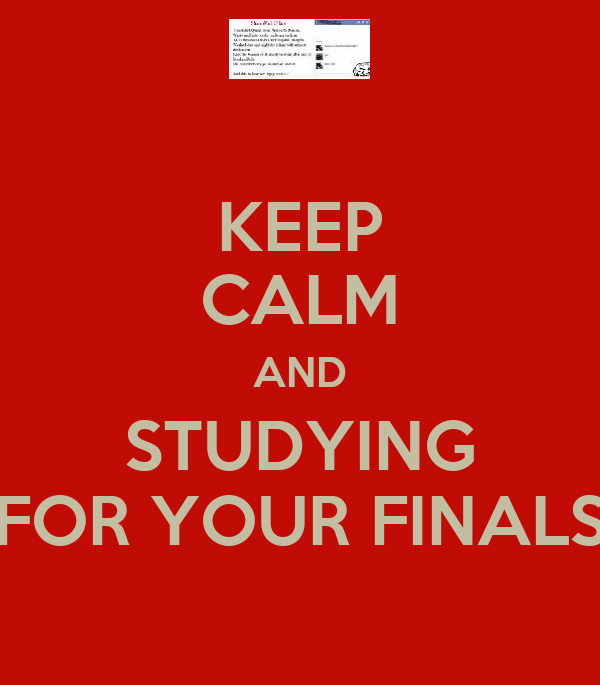 KEEP CALM AND STUDYING FOR YOUR FINALS