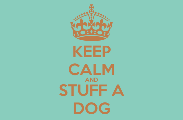 KEEP CALM AND STUFF A DOG