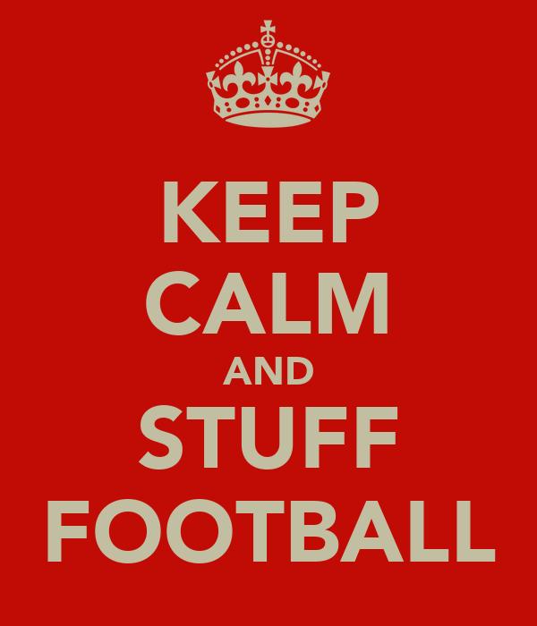 KEEP CALM AND STUFF FOOTBALL