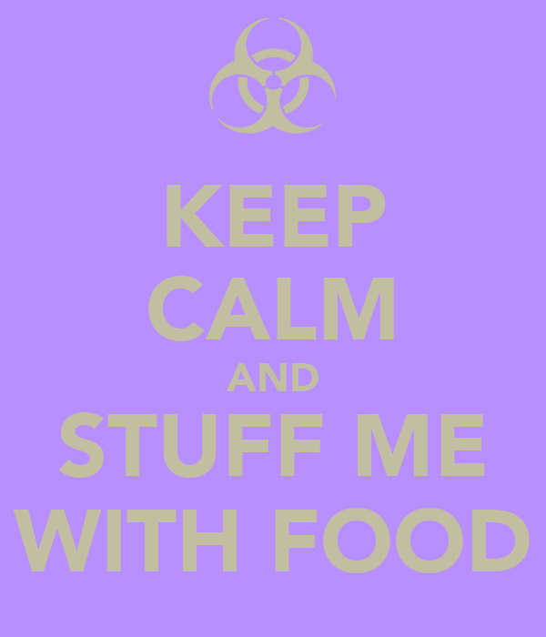 KEEP CALM AND STUFF ME WITH FOOD