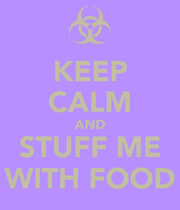 KEEP CALM AND STUFF ME WITH FOOD