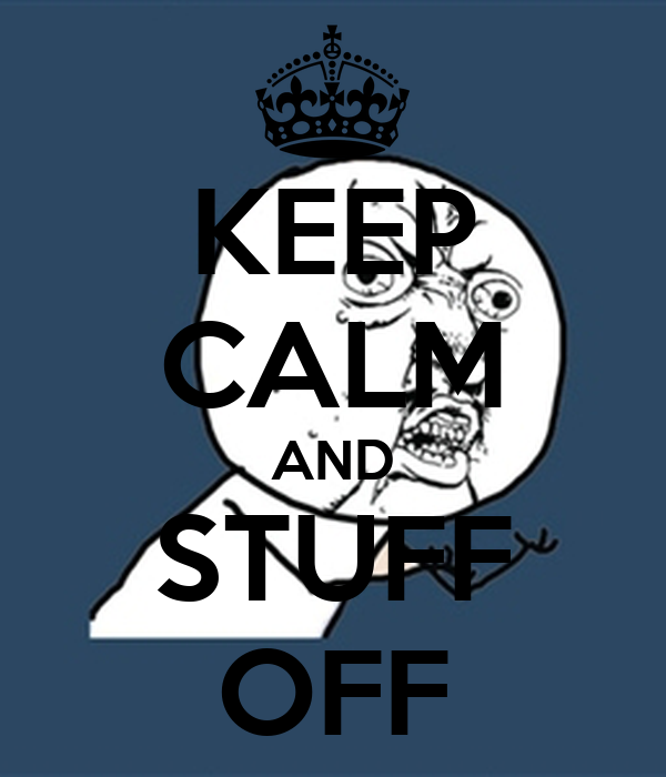 KEEP CALM AND STUFF OFF