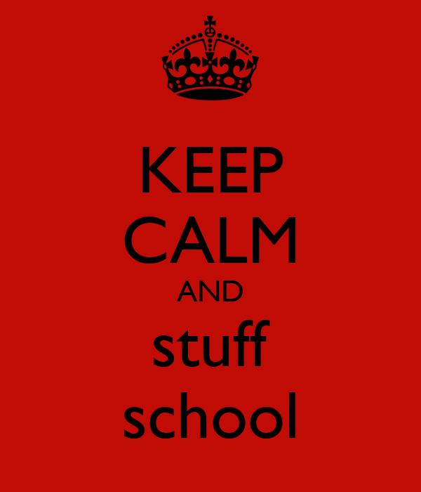 KEEP CALM AND stuff school