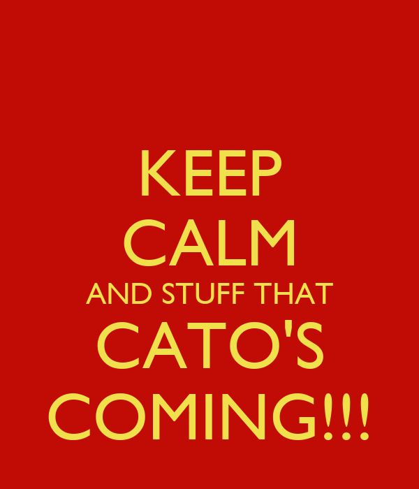 KEEP CALM AND STUFF THAT CATO'S COMING!!!