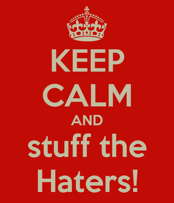 KEEP CALM AND stuff the Haters!