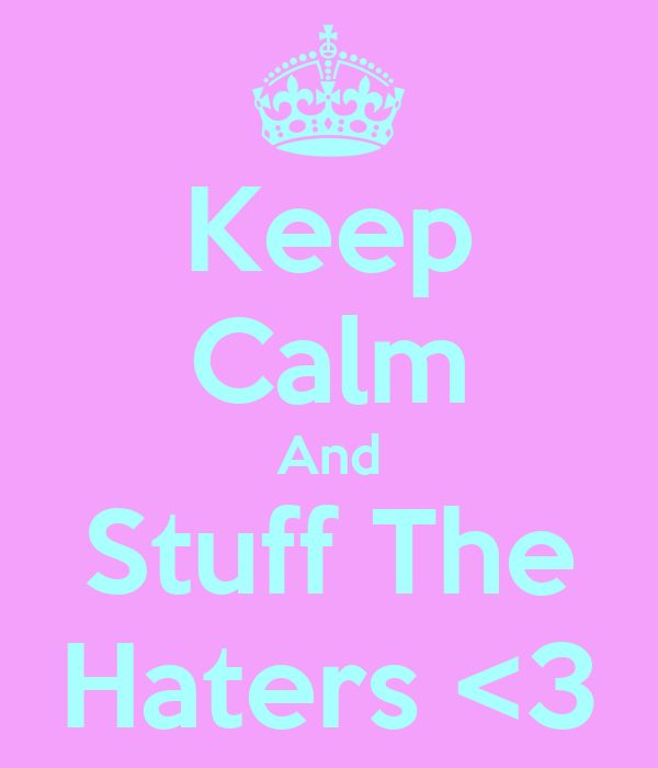 Keep Calm And Stuff The Haters <3