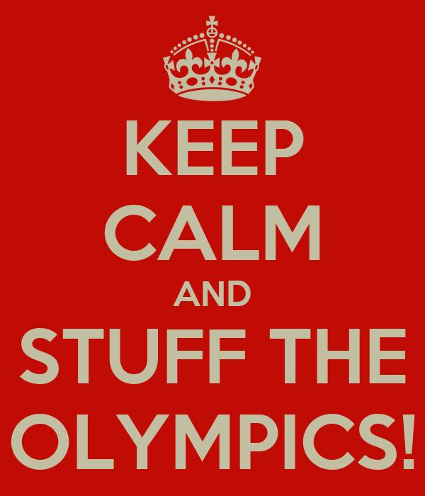 KEEP CALM AND STUFF THE OLYMPICS!