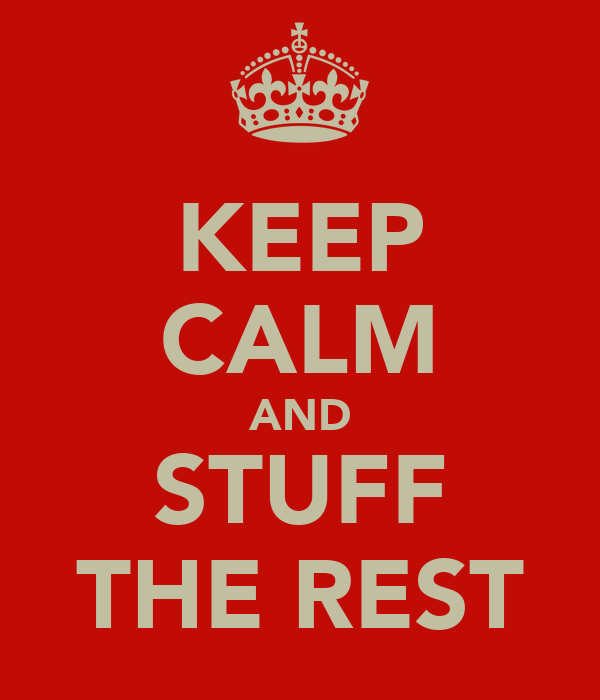 KEEP CALM AND STUFF THE REST