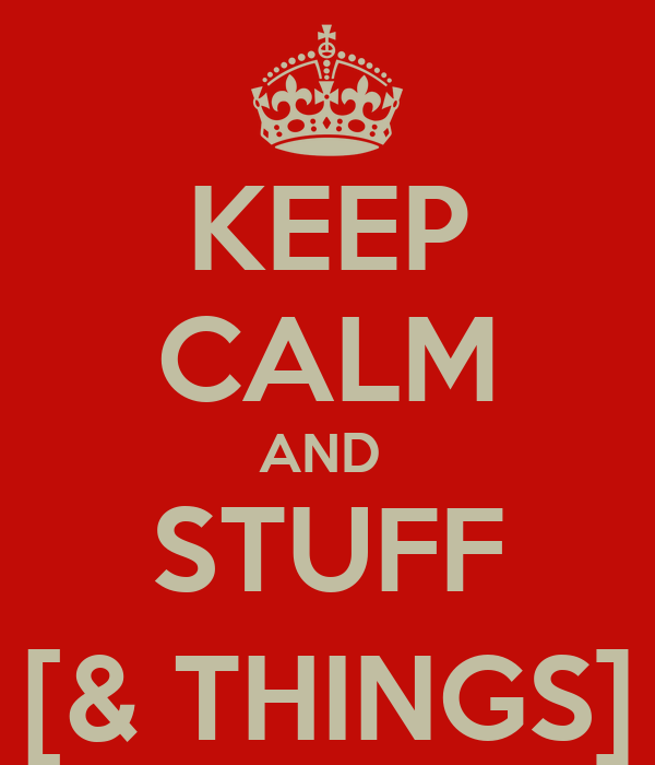 KEEP CALM AND  STUFF [& THINGS]