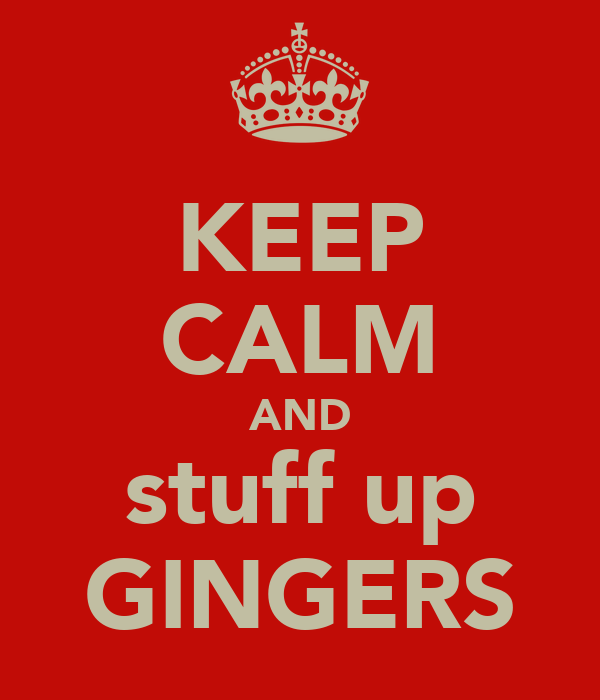 KEEP CALM AND stuff up GINGERS