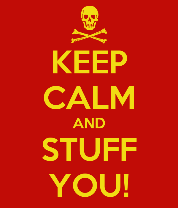KEEP CALM AND STUFF YOU!
