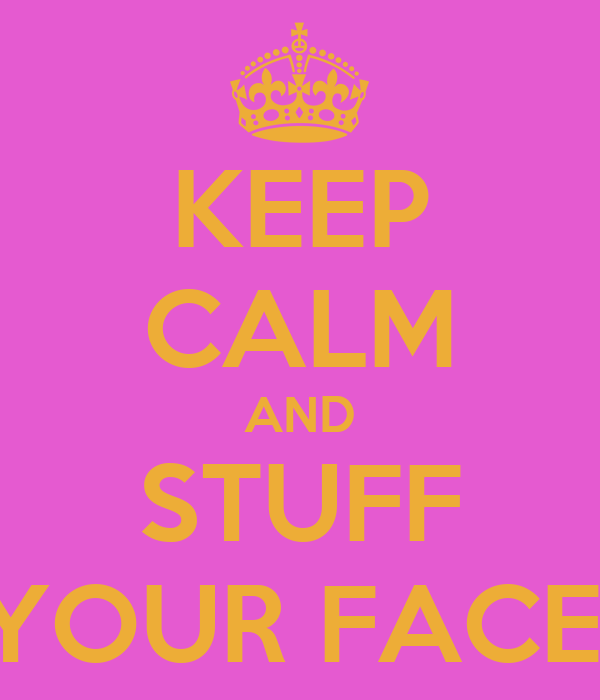 KEEP CALM AND STUFF YOUR FACE!
