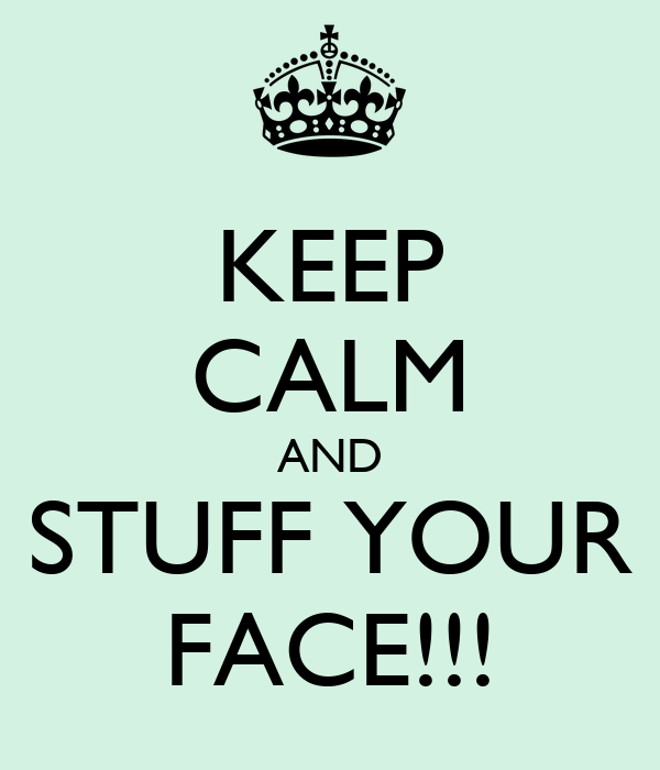 KEEP CALM AND STUFF YOUR FACE!!!