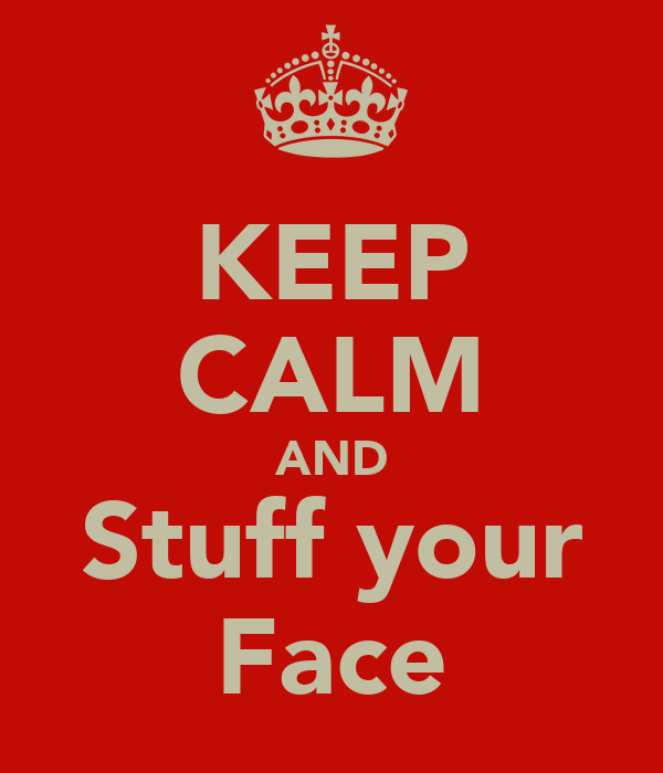 KEEP CALM AND Stuff your Face