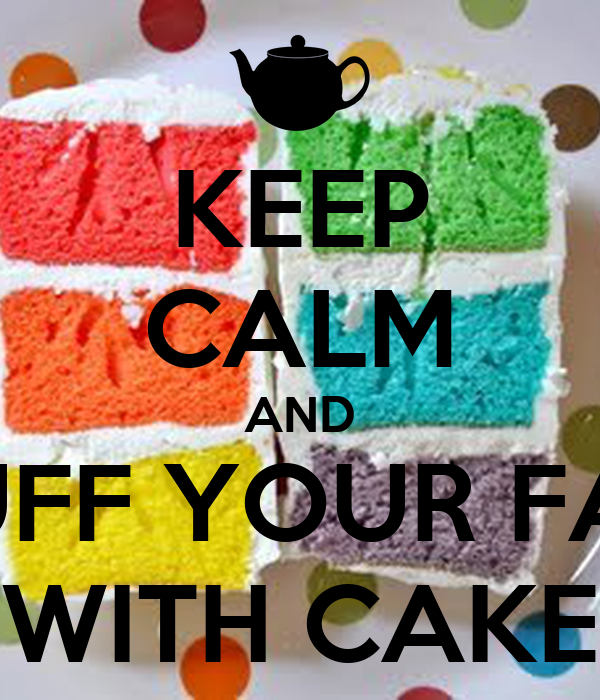 KEEP CALM AND STUFF YOUR FACE WITH CAKE
