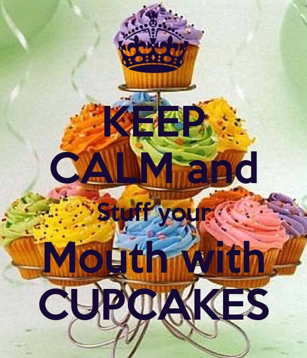 KEEP CALM and Stuff your Mouth with CUPCAKES