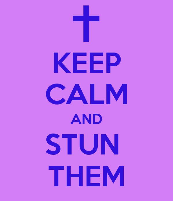 KEEP CALM AND STUN  THEM