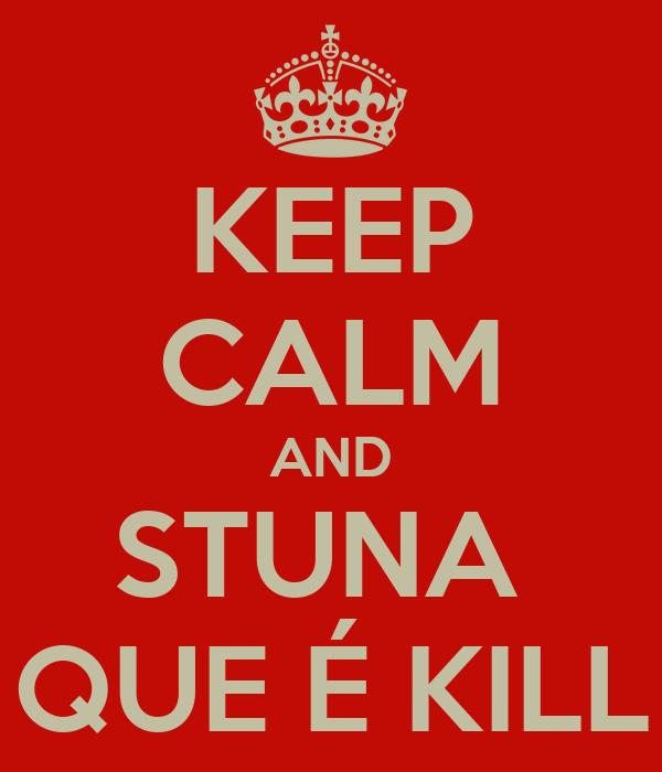 KEEP CALM AND STUNA  QUE É KILL