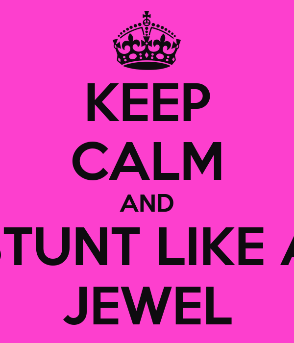 KEEP CALM AND STUNT LIKE A JEWEL
