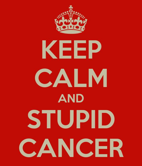 KEEP CALM AND STUPID CANCER