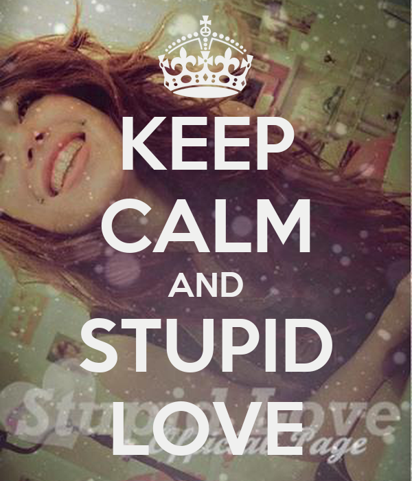 KEEP CALM AND STUPID LOVE