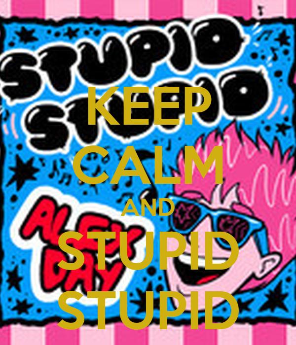 KEEP CALM AND STUPID STUPID