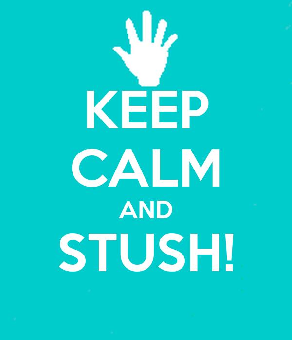 KEEP CALM AND STUSH!