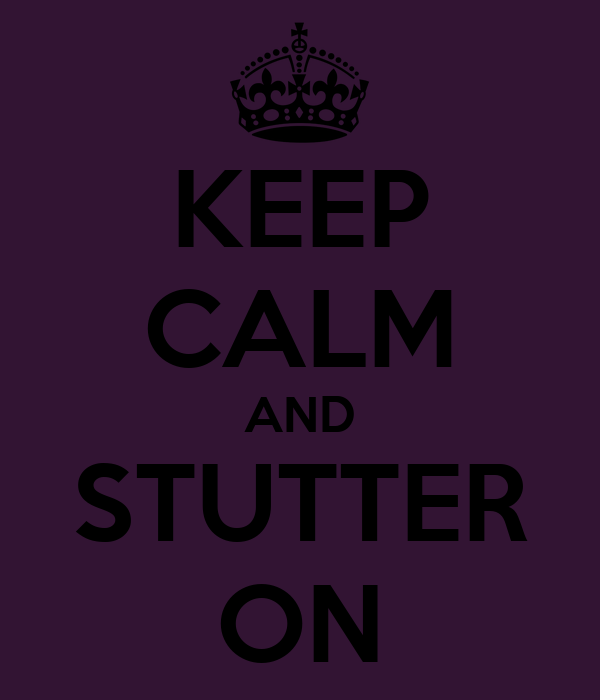 KEEP CALM AND STUTTER ON