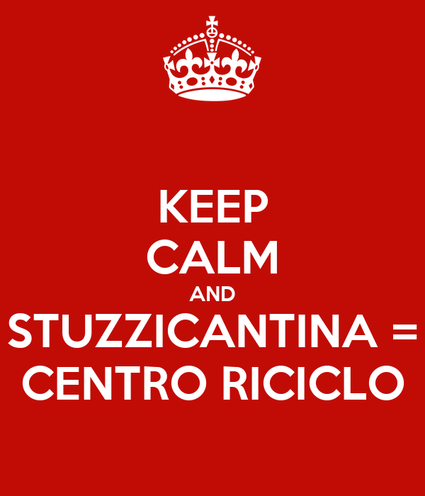 KEEP CALM AND STUZZICANTINA = CENTRO RICICLO