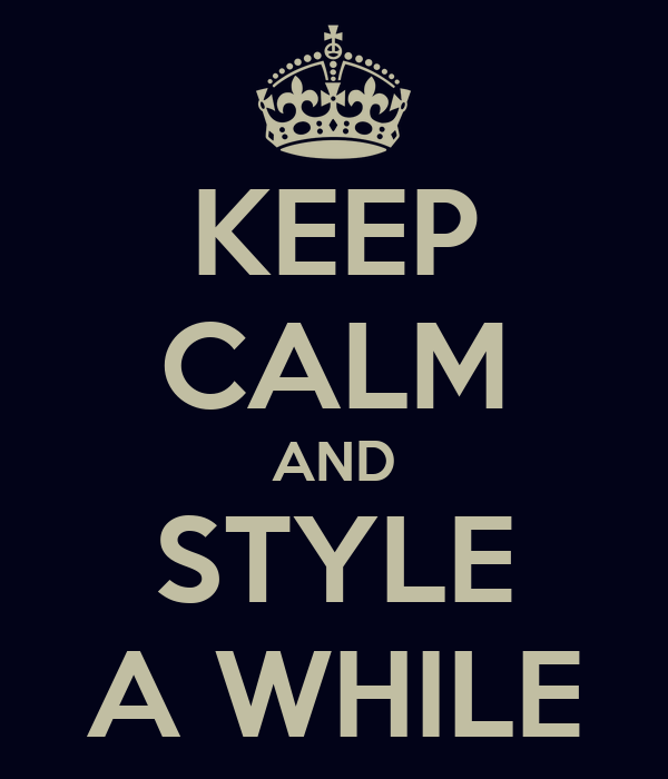 KEEP CALM AND STYLE A WHILE