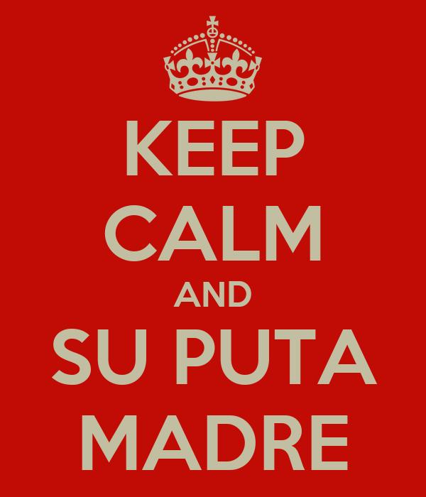 KEEP CALM AND SU PUTA MADRE