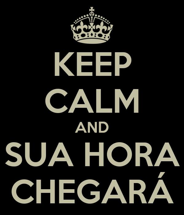 KEEP CALM AND SUA HORA CHEGARÁ