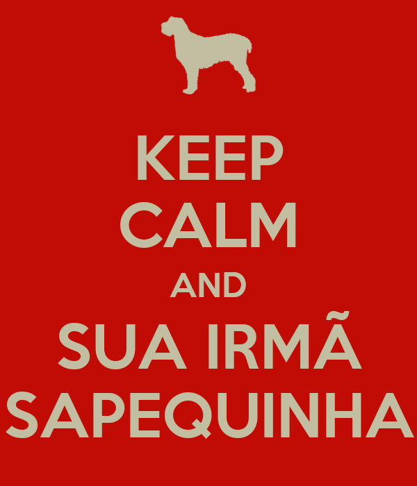 KEEP CALM AND SUA IRMÃ SAPEQUINHA