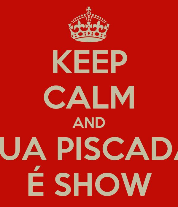 KEEP CALM AND SUA PISCADA É SHOW