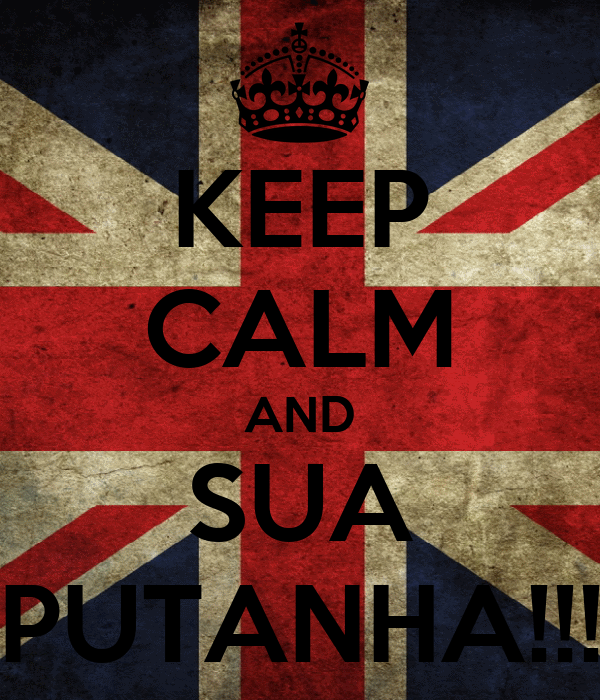 KEEP CALM AND SUA PUTANHA!!!