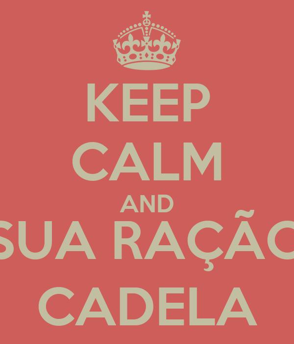KEEP CALM AND SUA RAÇÃO CADELA