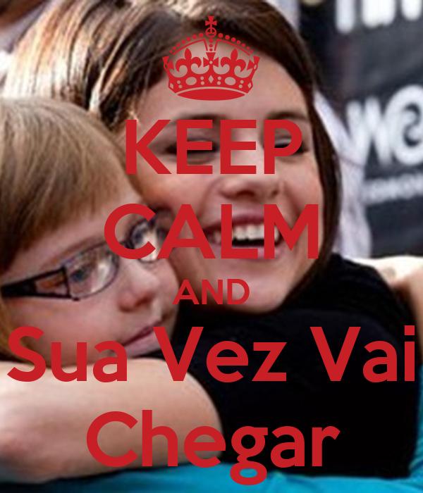 KEEP CALM AND Sua Vez Vai Chegar