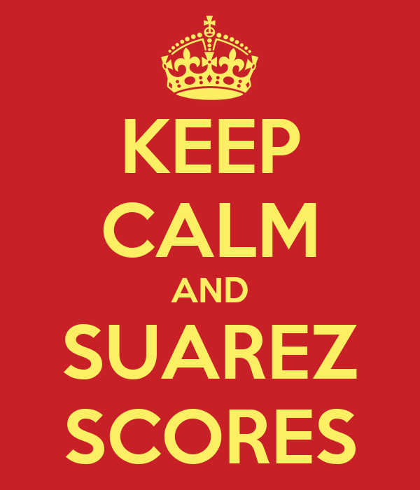 KEEP CALM AND SUAREZ SCORES