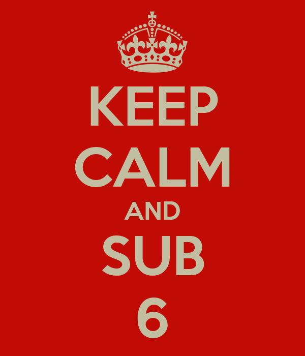 KEEP CALM AND SUB 6