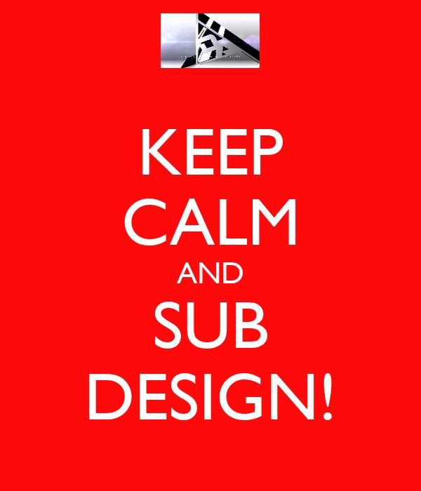KEEP CALM AND SUB DESIGN!