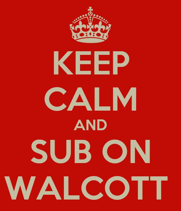 KEEP CALM AND SUB ON WALCOTT