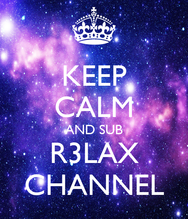 KEEP CALM AND SUB R3LAX CHANNEL
