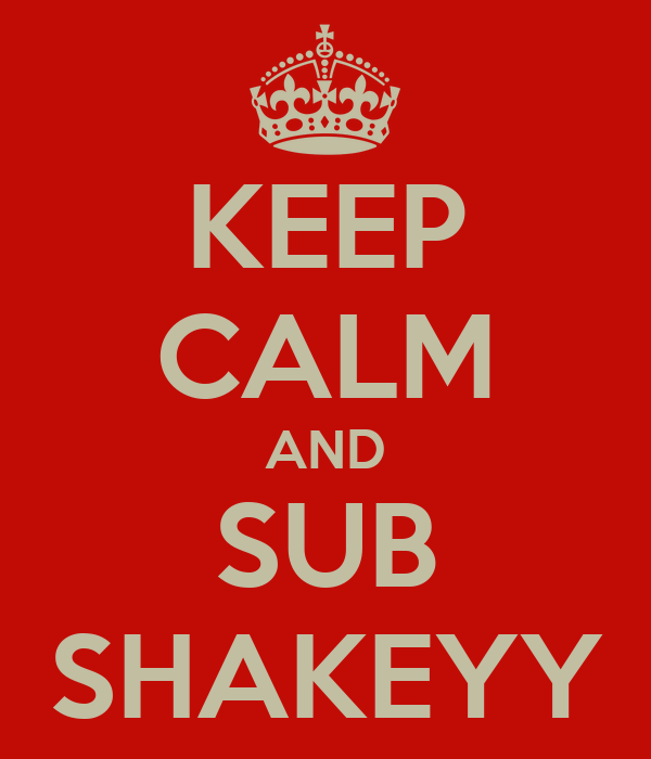 KEEP CALM AND SUB SHAKEYY