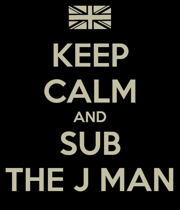 KEEP CALM AND SUB THE J MAN