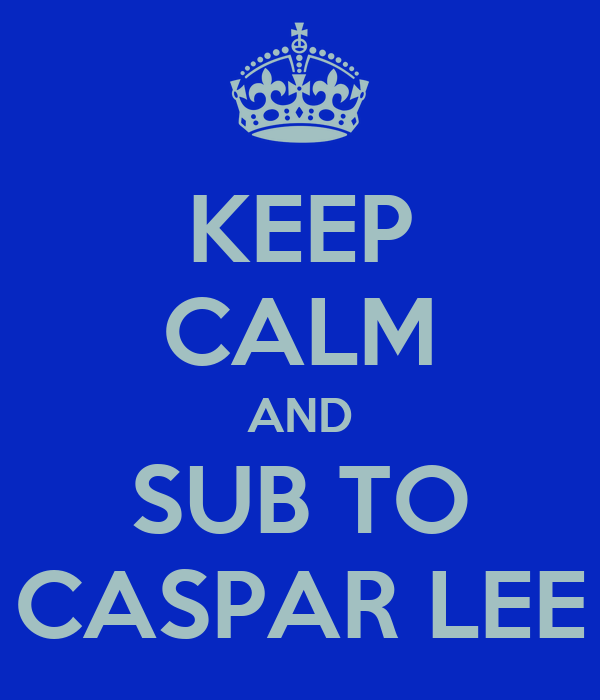 KEEP CALM AND SUB TO CASPAR LEE